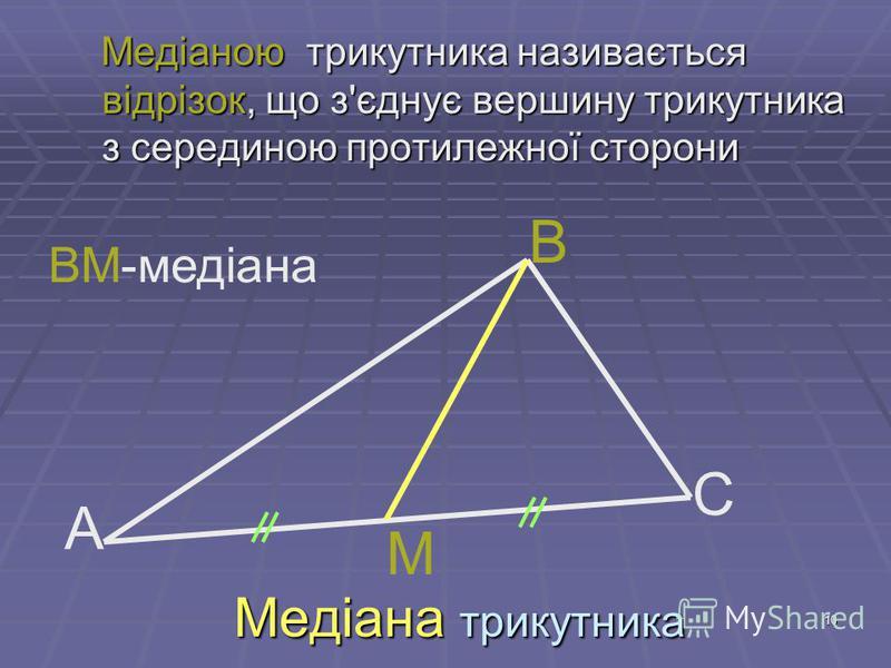 10 Медіана трикутника Медіаною трикутника називається відрізок, що з'єднує вершину трикутника з серединою протилежної сторони Медіаною трикутника називається відрізок, що з'єднує вершину трикутника з серединою протилежної сторони А В С М ВМ-медіана