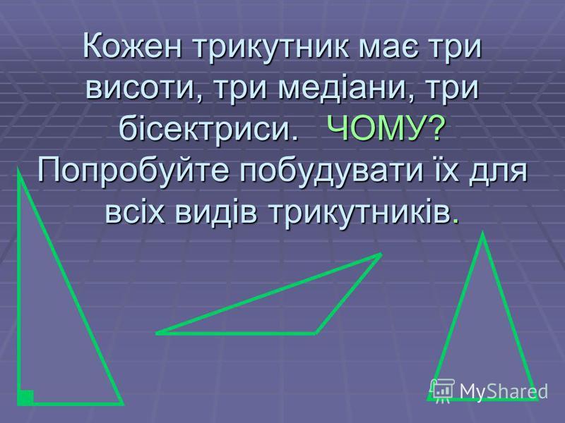 26.07.201511 Кожен трикутник має три висоти, три медіани, три бісектриси. ЧОМУ? Попробуйте побудувати їх для всіх видів трикутників.