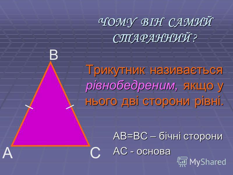 3 ЧОМУ ВІН САМИЙ СТАРАННИЙ ? Трикутник називається рівнобедреним, якщо у нього дві сторони рівні. АВ=ВС – бічні сторони АС - основа В АС