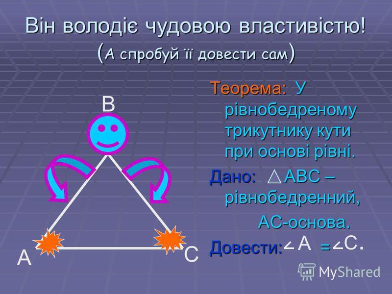 Він володіє чудовою властивістю! ( А спробуй її довести сам ) Теорема: У рівнобедреному трикутнику кути при основі рівні. Дано: АВС – рівнобедренний, АС-основа. АС-основа. Довести: = А С В А С.С.