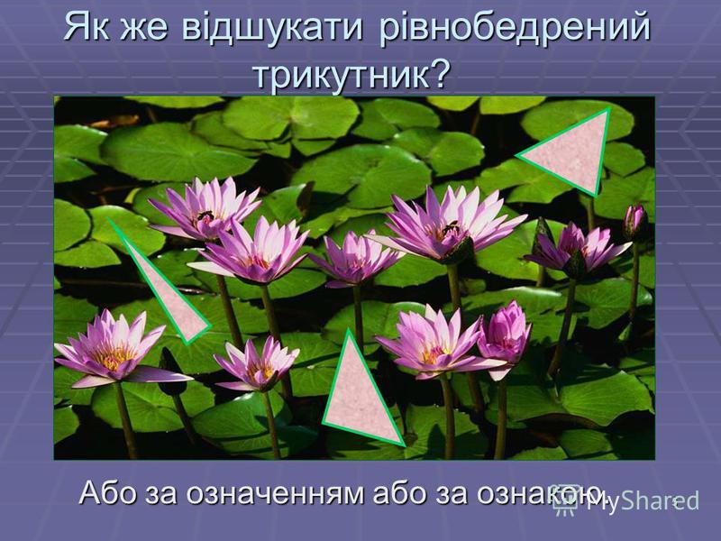 5 Як же відшукати рівнобедрений трикутник? Як же відшукати рівнобедрений трикутник? Або за означенням або за ознакою. Або за означенням або за ознакою.