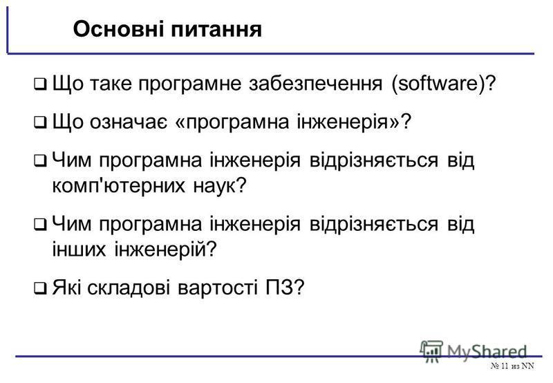 11 из NN Основні питання Що таке програмне забезпечення (software)? Що означає «програмна інженерія»? Чим програмна інженерія відрізняється від комп'ютерних наук? Чим програмна інженерія відрізняється від інших інженерій? Які складові вартості ПЗ?
