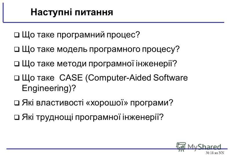 18 из NN Наступні питання Що таке програмний процес? Що таке модель програмного процесу? Що таке методи програмної інженерії? Що таке CASE (Computer-Aided Software Engineering)? Які властивості «хорошої» програми? Які труднощі програмної інженерії?