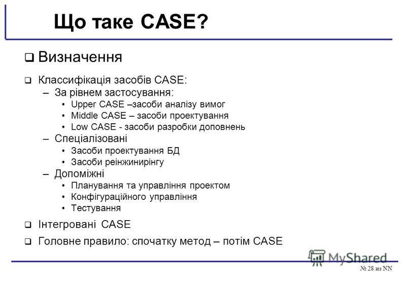 28 из NN Що таке CASE? Визначення Классифікація засобів CASE: –За рівнем застосування: Upper CASE –засоби аналізу вимог Middle CASE – засоби проектування Low CASE - засоби разробки доповнень –Спеціалізовані Засоби проектування БД Засоби реінжинирінгу