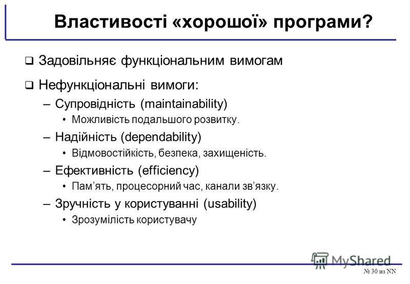30 из NN Властивості «хорошої» програми? Задовільняє функціональним вимогам Нефункціональні вимоги: –Супровідність (maintainability) Можливість подальшого розвитку. –Надійність (dependability) Відмовостійкість, безпека, захищеність. –Ефективність (ef