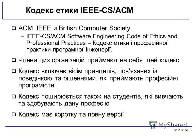 35 из NN Кодекс етики IEEE-CS/ACM ACM, IEEE и British Computer Society –IEEE-CS/ACM Software Engineering Code of Ethics and Professional Practices – Кодекс етики і професійної практики програмної інженерії. Члени цих організацій приймают на себя цей