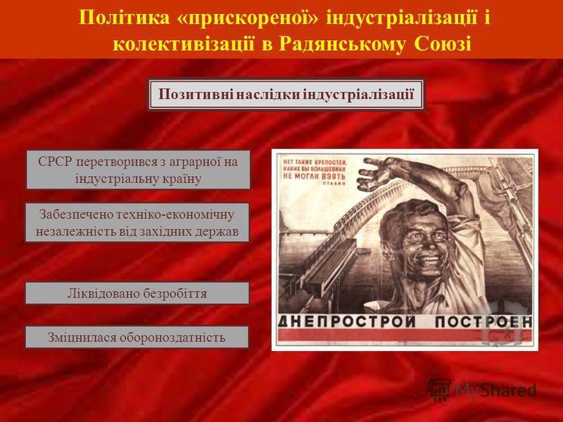 Політика «прискореної» індустріалізації і колективізації в Радянському Союзі Позитивні наслідки індустріалізації СРСР перетворився з аграрної на індустріальну країну Зміцнилася обороноздатність Ліквідовано безробіття Забезпечено техніко-економічну не