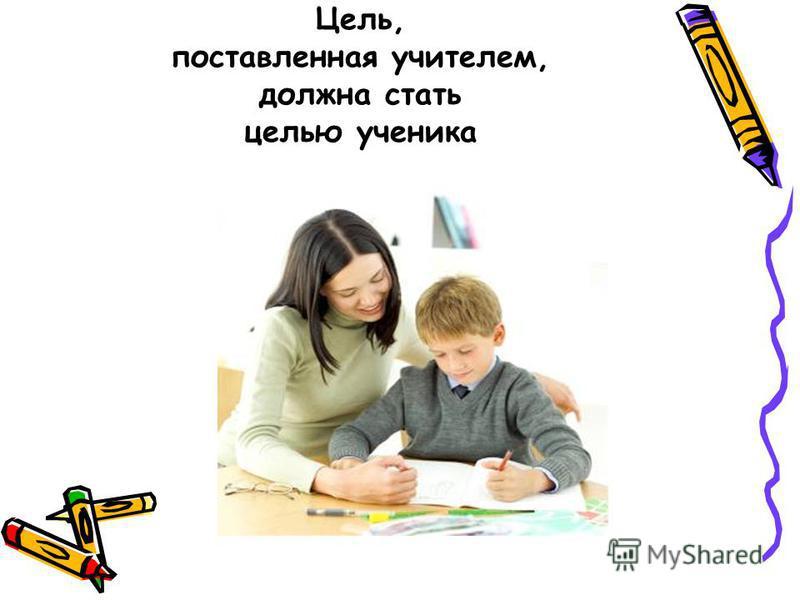 Цель, поставленная учителем, должна стать целью ученика
