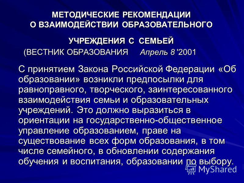 МЕТОДИЧЕСКИЕ РЕКОМЕНДАЦИИ О ВЗАИМОДЕЙСТВИИ ОБРАЗОВАТЕЛЬНОГО УЧРЕЖДЕНИЯ С СЕМЬЕЙ (ВЕСТНИК ОБРАЗОВАНИЯ Апрель 8 '2001 С принятием Закона Российской Федерации «Об образовании» возникли предпосылки для равноправного, творческого, заинтересованного взаимо