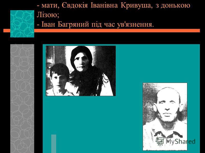 - мати, Євдокія Іванівна Кривуша, з донькою Лізою; - Іван Багряний під час ув'язнення.