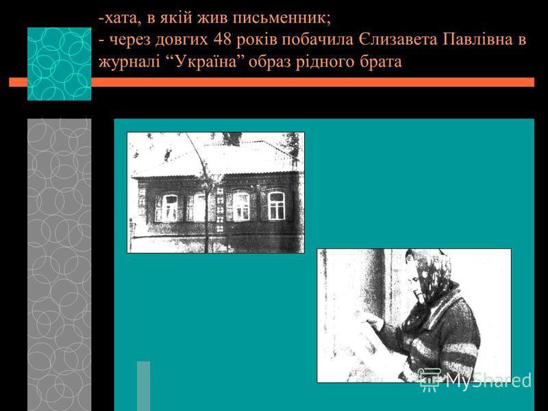 -хата, в якій жив письменник; - через довгих 48 років побачила Єлизавета Павлівна в журналі Україна образ рідного брата