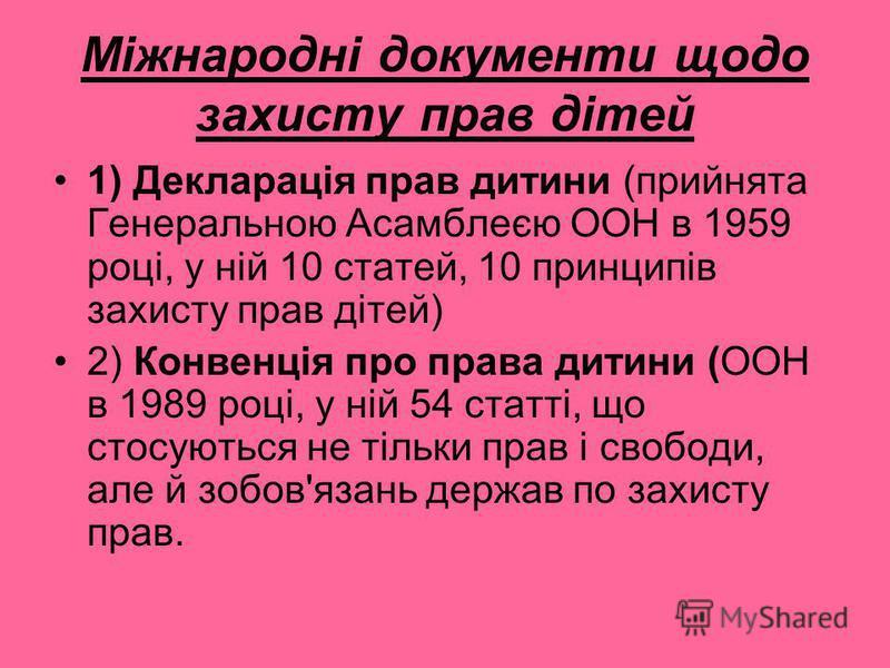 Міжнародні документи щодо захисту прав дітей 1) Декларація прав дитини (прийнята Генеральною Асамблеєю ООН в 1959 році, у ній 10 статей, 10 принципів захисту прав дітей) 2) Конвенція про права дитини (ООН в 1989 році, у ній 54 статті, що стосуються н