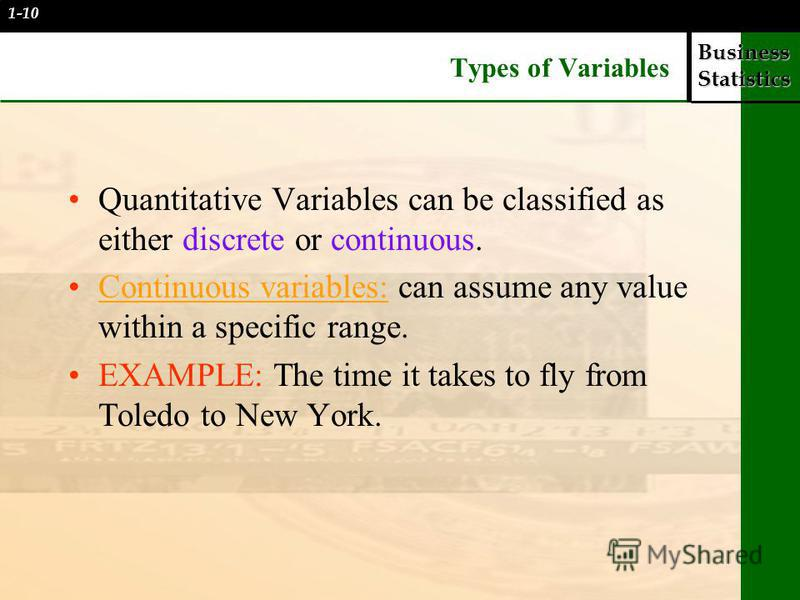 Business Statistics Types of Variables Quantitative Variables can be classified as either discrete or continuous. Continuous variables: can assume any value within a specific range. EXAMPLE: The time it takes to fly from Toledo to New York. 1-10