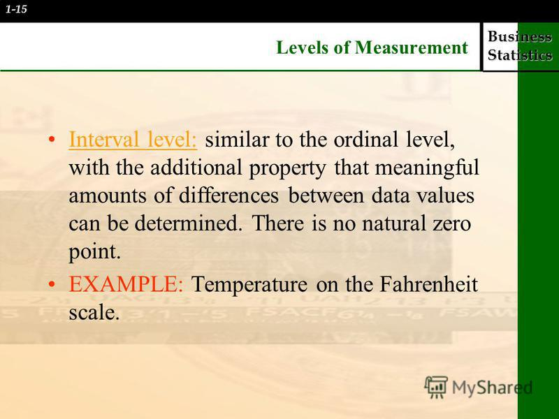 Business Statistics Levels of Measurement Interval level: similar to the ordinal level, with the additional property that meaningful amounts of differences between data values can be determined. There is no natural zero point. EXAMPLE: Temperature on