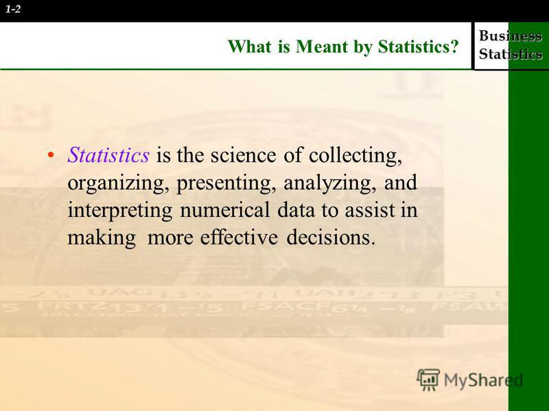 Business Statistics What is Meant by Statistics? Statistics is the science of collecting, organizing, presenting, analyzing, and interpreting numerical data to assist in making more effective decisions. 1-2