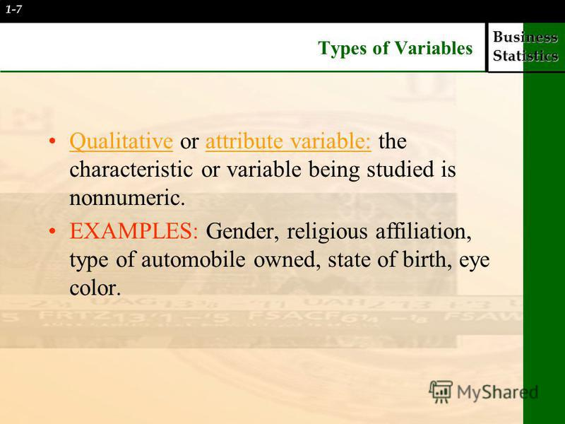 Business Statistics Types of Variables Qualitative or attribute variable: the characteristic or variable being studied is nonnumeric. EXAMPLES: Gender, religious affiliation, type of automobile owned, state of birth, eye color. 1-7