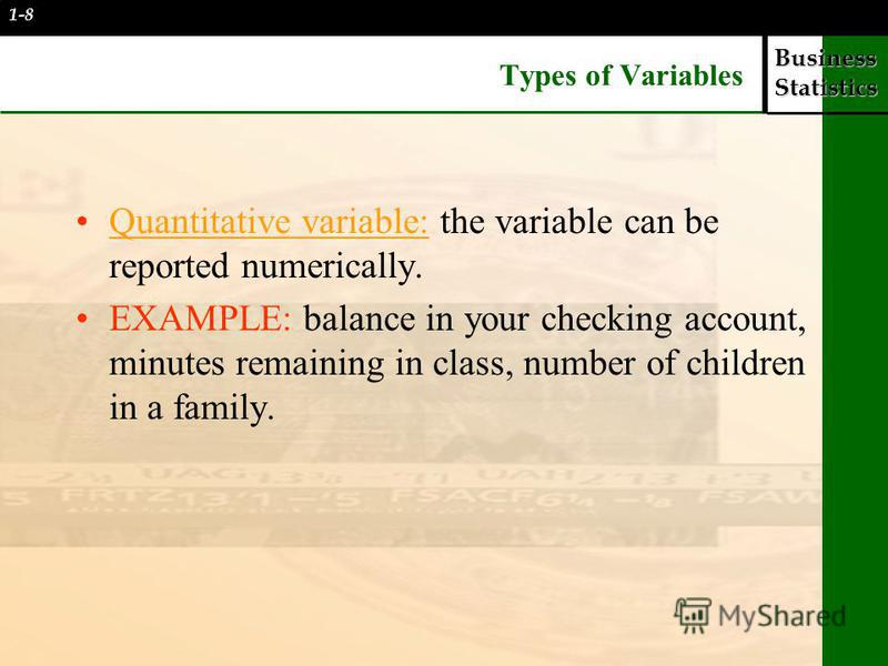 Business Statistics Types of Variables Quantitative variable: the variable can be reported numerically. EXAMPLE: balance in your checking account, minutes remaining in class, number of children in a family. 1-8