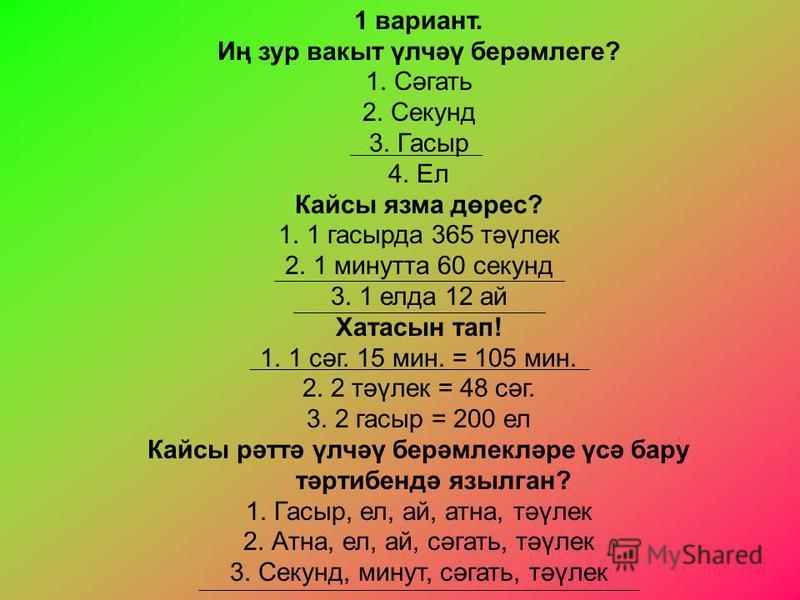 1 вариант. Иң зур вакыт үлчәү берәмлеге? 1. Сәгать 2. Секунд 3. Гасыр 4. Ел Кайсы язма дөрес? 1. 1 гасырда 365 тәүлек 2. 1 минутта 60 секунд 3. 1 елда 12 ай Хатасын тап! 1. 1 сәг. 15 мин. = 105 мин. 2. 2 тәүлек = 48 сәг. 3. 2 гасыр = 200 ел Кайсы рәт