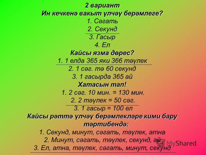2 вариант Ин кечкенә вакыт үлчәү берәмлеге? 1. Сәгать 2. Секунд 3. Гасыр 4. Ел Кайсы язма дөрес? 1. 1 елда 365 яки 366 тәүлек 2. 1 сәг. тә 60 секунд 3. 1 гасырда 365 ай Хатасын тап! 1. 2 сәг. 10 мин. = 130 мин. 2. 2 тәүлек = 50 сәг. 3. 1 гасыр = 100