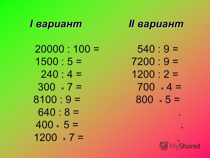 I вариант II вариант 20000 : 100 = 540 : 9 = 1500 : 5 = 7200 : 9 = 240 : 4 = 1200 : 2 = 300 × 7 = 700 × 4 = 8100 : 9 = 800 × 5 = 640 : 8 =. 400 × 5 =. 1200 × 7 =.