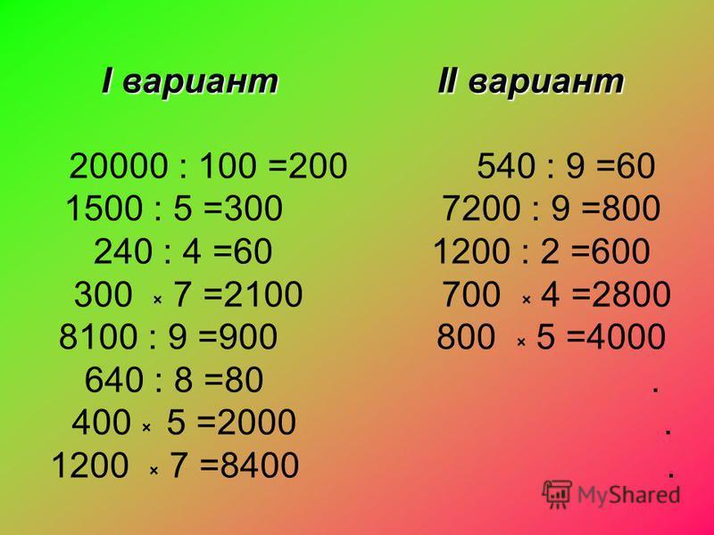 I вариант II вариант 20000 : 100 =200 540 : 9 =60 1500 : 5 =300 7200 : 9 =800 240 : 4 =60 1200 : 2 =600 300 × 7 =2100 700 × 4 =2800 8100 : 9 =900 800 × 5 =4000 640 : 8 =80. 400 × 5 =2000. 1200 × 7 =8400.