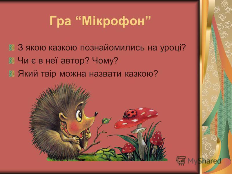 Гра Мікрофон З якою казкою познайомились на уроці? Чи є в неї автор? Чому? Який твір можна назвати казкою?