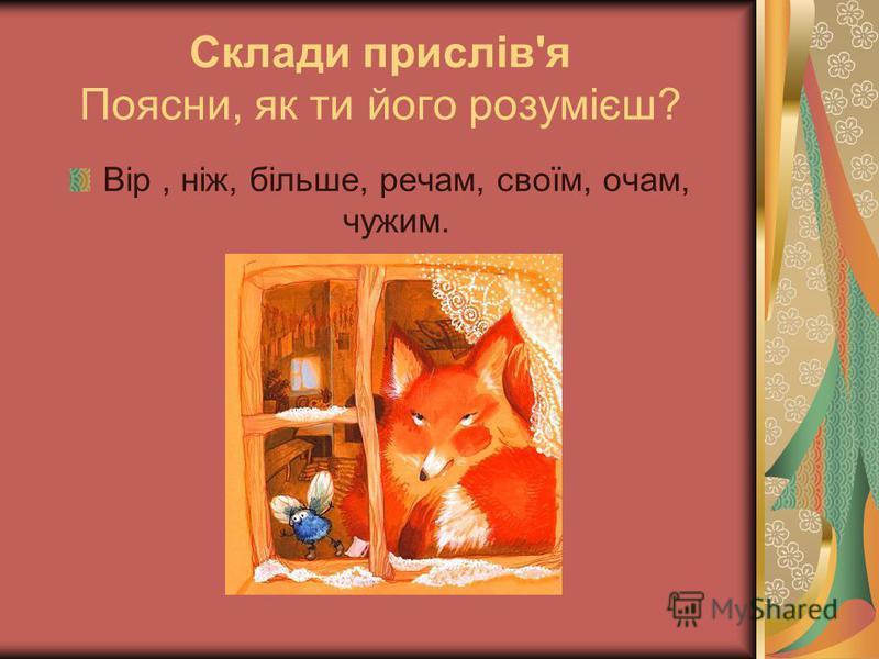 Склади прислів'я Поясни, як ти його розумієш? Вір, ніж, більше, речам, своїм, очам, чужим.
