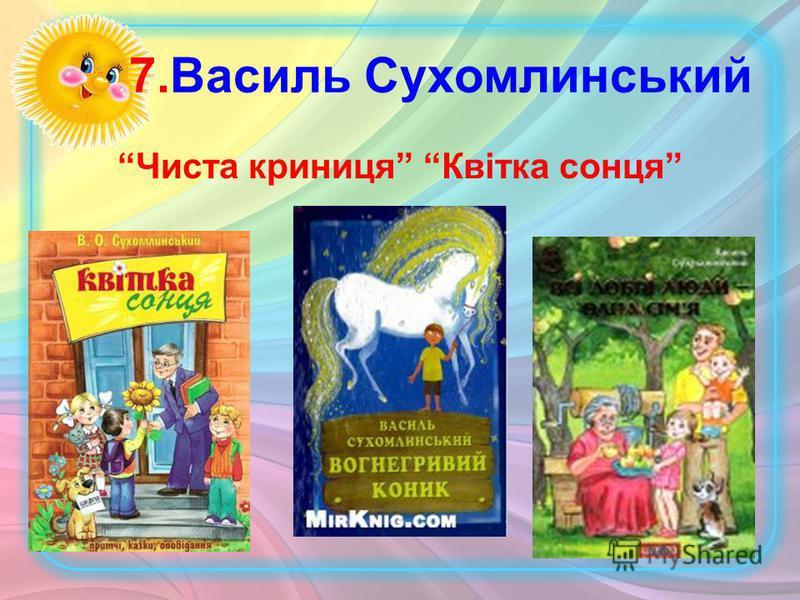 7.Василь Сухомлинський Чиста криниця Квітка сонця