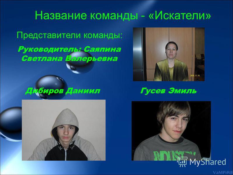 Руководитель: Саяпина Светлана Валерьевна Дибиров Даниил Гусев Эмиль Название команды - «Искатели» Представители команды: