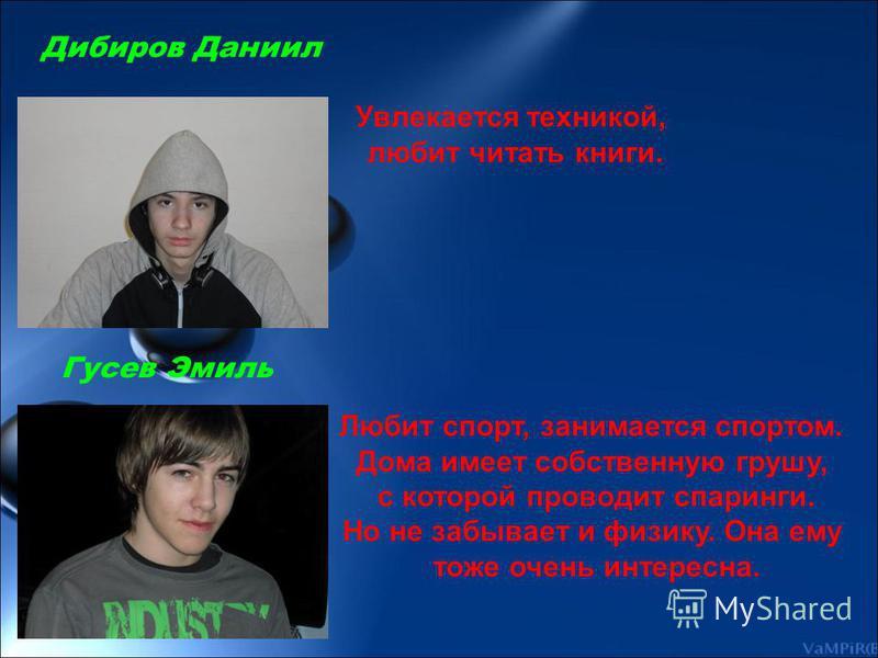 Дибиров Даниил Гусев Эмиль Увлекается техникой, любит читать книги. Любит спорт, занимается спортом. Дома имеет собственную грушу, с которой проводит спарринги. Но не забывает и физику. Она ему тоже очень интересна.