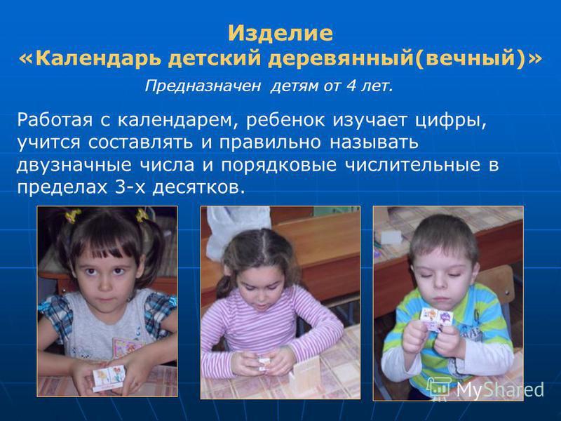 Изделие «Календарь детский деревянный(вечный)» Предназначен детям от 4 лет. Работая с календарем, ребенок изучает цифры, учится составлять и правильно называть двузначные числа и порядковые числительные в пределах 3-х десятков.