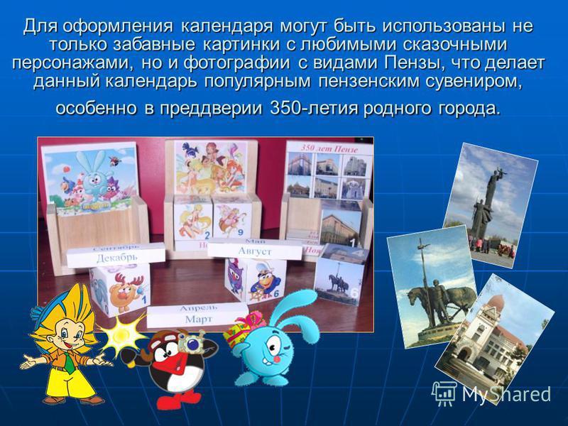 Для оформления календаря могут быть использованы не только забавные картинки с любимыми сказочными персонажами, но и фотографии с видами Пензы, что делает данный календарь популярным пензенским сувениром, особенно в преддверии 350-летия родного город