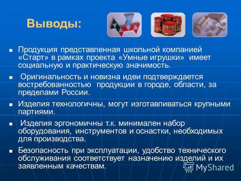 Выводы: Продукция представленная школьной компанией «Старт» в рамках проекта «Умные игрушки» имеет социальную и практическую значимость. Оригинальность и новизна идеи подтверждается востребованностью продукции в городе, области, за пределами России.
