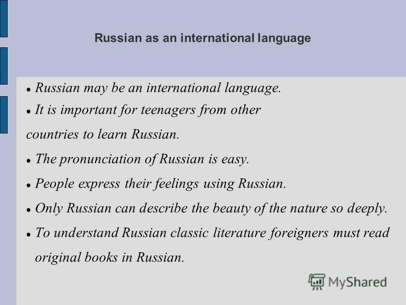 Russian as an international language Russian may be an international language. It is important for teenagers from other countries to learn Russian. The pronunciation of Russian is easy. People express their feelings using Russian. Only Russian can de