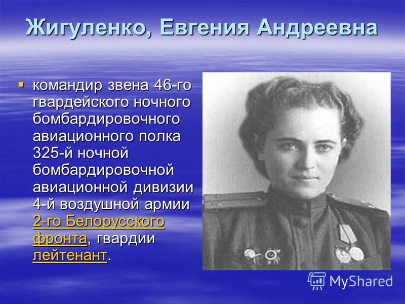 Жигуленко, Евгения Андреевна командир звена 46-го гвардейского ночного бомбардировочного авиационного полка 325-й ночной бомбардировочной авиационной дивизии 4-й воздушной армии 2-го Белорусского фронта, гвардии лейтенант. командир звена 46-го гварде