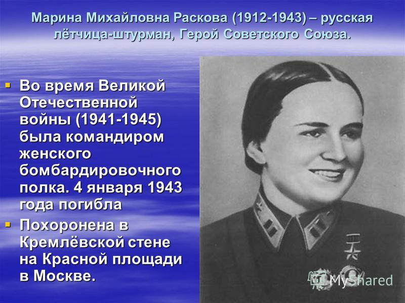 Марина Михайловна Раскова (1912-1943) – русская лётчица-штурман, Герой Советского Союза. Во время Великой Отечественной войны (1941-1945) была командиром женского бомбардировочного полка. 4 января 1943 года погибла Во время Великой Отечественной войн