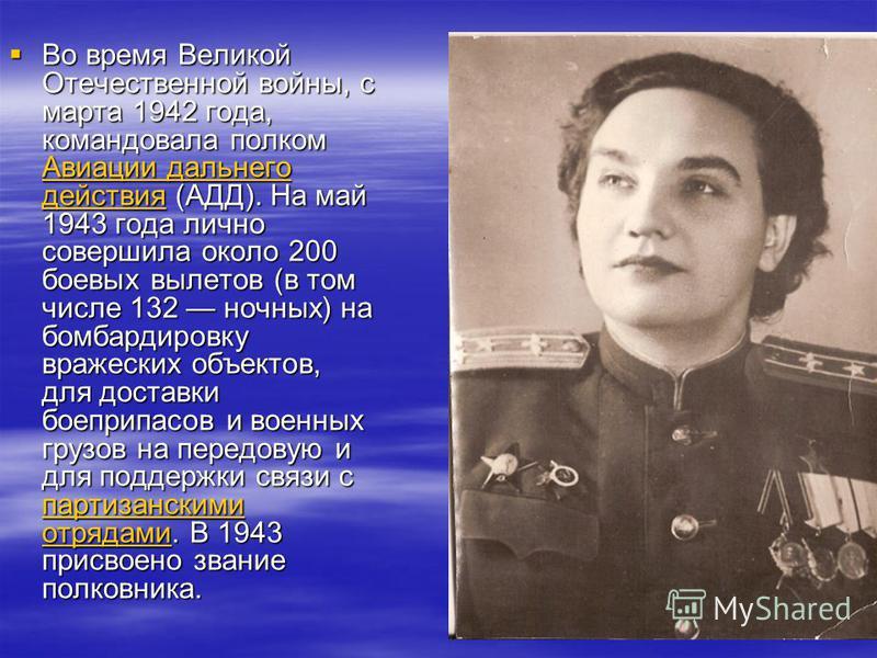 Во время Великой Отечественной войны, с марта 1942 года, командовала полком Авиации дальнего действия (АДД). На май 1943 года лично совершила около 200 боевых вылетов (в том числе 132 ночных) на бомбардировку вражеских объектов, для доставки боеприпа