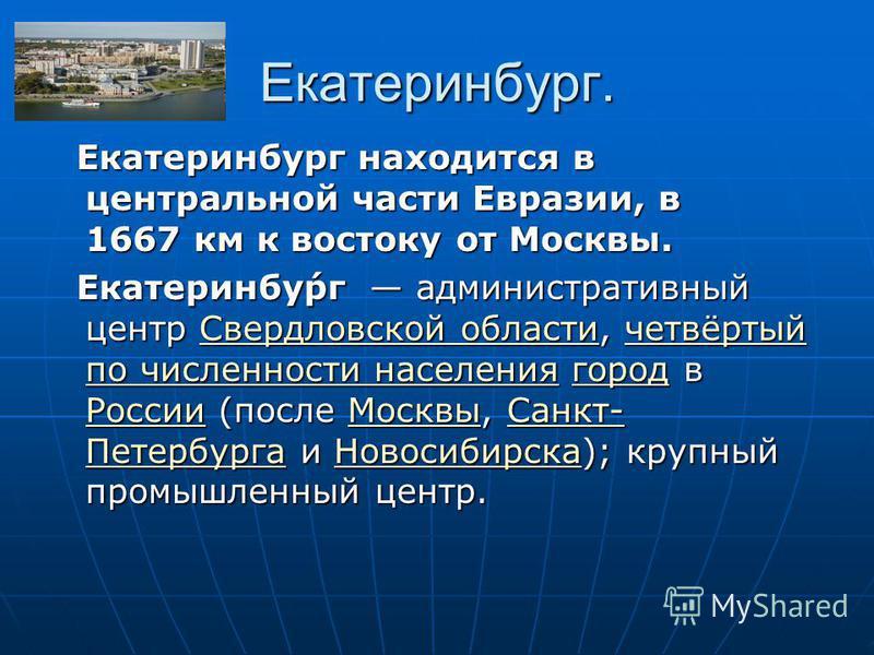 Екатеринбург. Екатеринбург находится в центральной части Евразии, в 1667 км к востоку от Москвы. Екатеринбург находится в центральной части Евразии, в 1667 км к востоку от Москвы. Екатеринбу́рг административный центр Свердловской области, четвёртый п