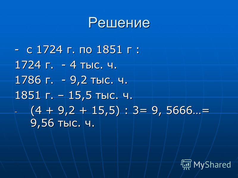 Решение - с 1724 г. по 1851 г : 1724 г. - 4 тыс. ч. 1786 г. - 9,2 тыс. ч. 1851 г. – 15,5 тыс. ч. - (4 + 9,2 + 15,5) : 3= 9, 5666…= 9,56 тыс. ч.