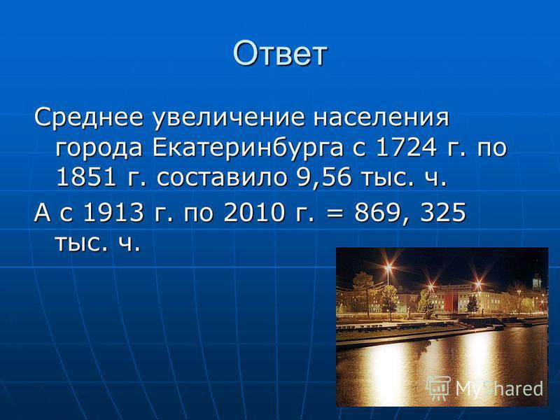 Ответ Среднее увеличение населения города Екатеринбурга с 1724 г. по 1851 г. составило 9,56 тыс. ч. А с 1913 г. по 2010 г. = 869, 325 тыс. ч.