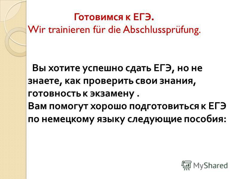 Готовимся к ЕГЭ. Wir trainieren für die Abschlussprüfung. Вы хотите успешно сдать ЕГЭ, но не знаете, как проверить свои знания, готовность к экзамену. Вам помогут хорошо подготовиться к ЕГЭ по немецкому языку следующие пособия :