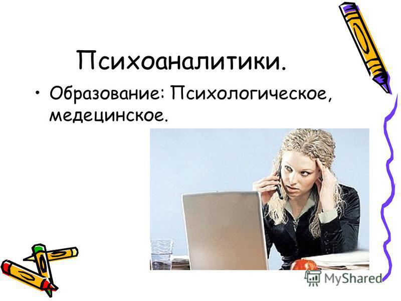 Психоаналитики. Образование: Психологическое, медицинское.