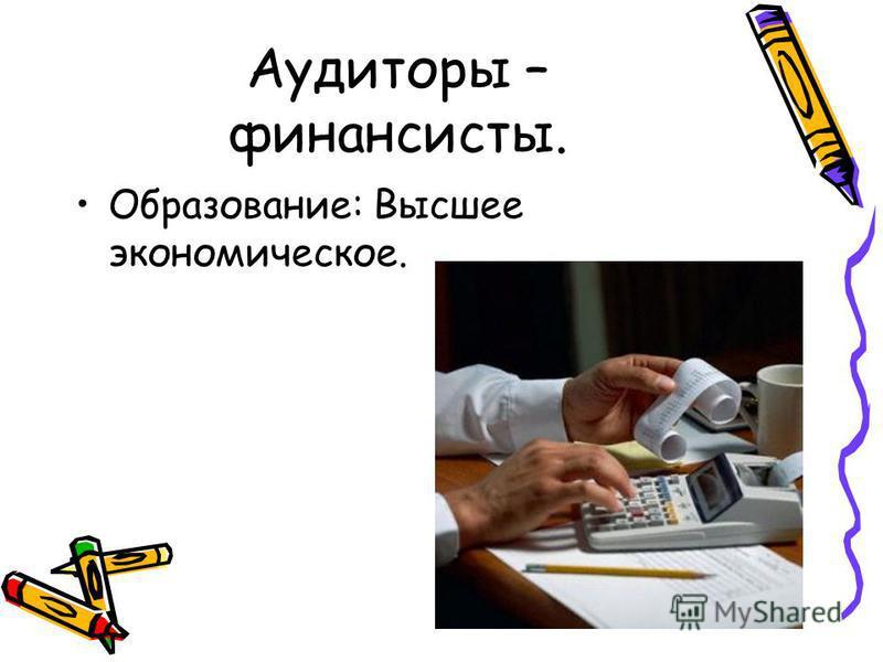 Аудиторы – финансисты. Образование: Высшее экономическое.