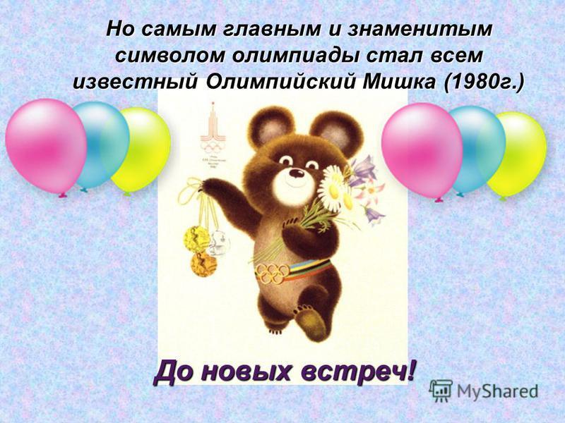 Но самым главным и знаменитым символом олимпиады стал всем известный Олимпийский Мишка (1980 г.) До новых встреч!