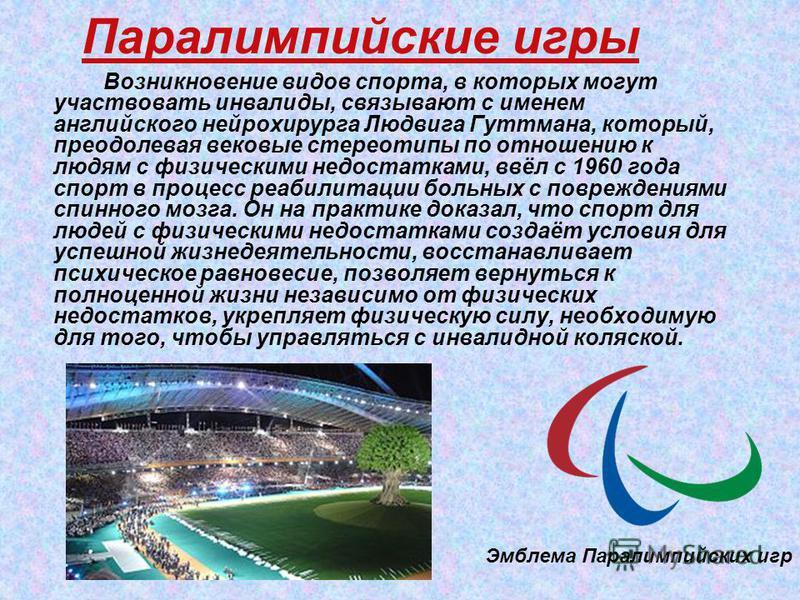 Паралимпийские игры Возникновение видов спорта, в которых могут участвовать инвалиды, связывают с именем английского нейрохирурга Людвига Гуттмана, который, преодолевая вековые стереотипы по отношению к людям с физическими недостатками, ввёл с 1960 г
