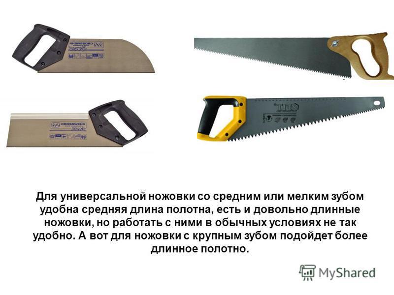 Для универсальной ножовки со средним или мелким зубом удобна средняя длина полотна, есть и довольно длинные ножовки, но работать с ними в обычных условиях не так удобно. А вот для ножовки с крупным зубом подойдет более длинное полотно.