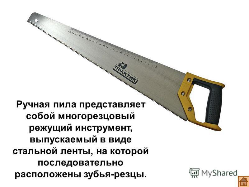 Ручная пила представляет собой многорезцовый режущий инструмент, выпускаемый в виде стальной ленты, на которой последовательно расположены зубья-резцы.