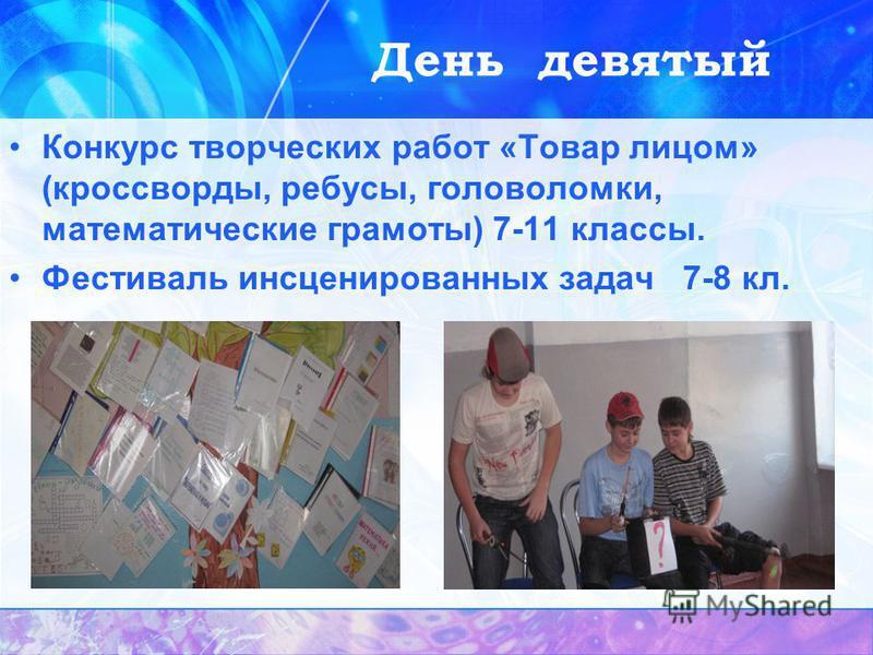 День девятый Конкурс творческих работ «Товар лицом» (кроссворды, ребусы, головоломки, математические грамоты) 7-11 классы. Фестиваль инсценированных задач 7-8 кл.