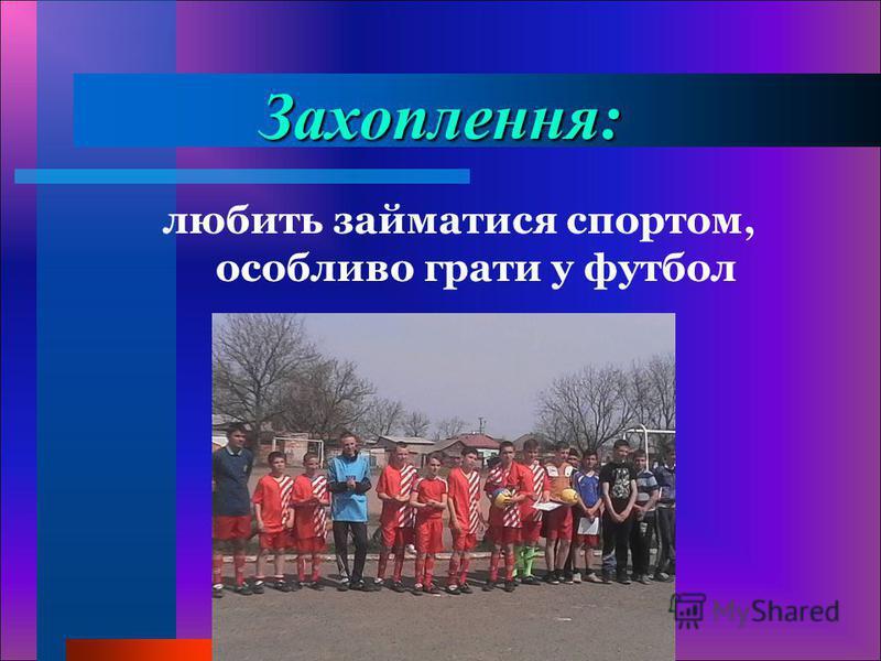 Захоплення: любить займатися спортом, особливо грати у футбол