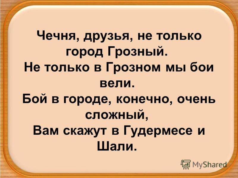 Чечня, друзья, не только город Грозный. Не только в Грозном мы бои вели. Бой в городе, конечно, очень сложный, Вам скажут в Гудермесе и Шали.